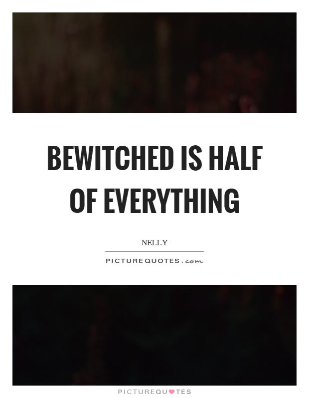 Bewitched is half of everything Picture Quote #1
