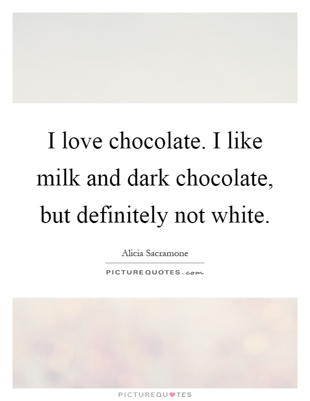 I love chocolate. I like milk and dark chocolate, but definitely not white Picture Quote #1