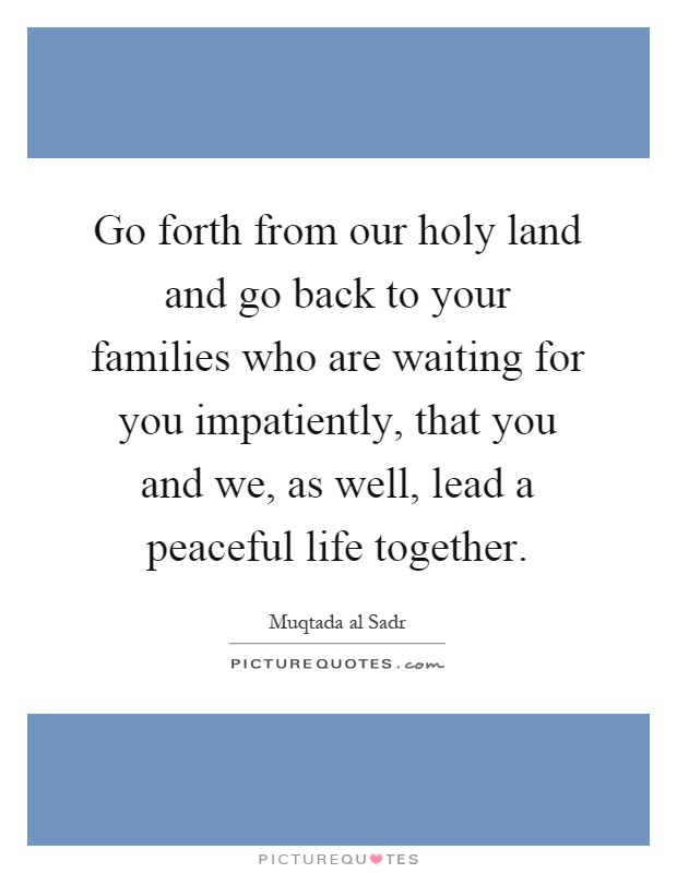 Go forth from our holy land and go back to your families who are waiting for you impatiently, that you and we, as well, lead a peaceful life together Picture Quote #1