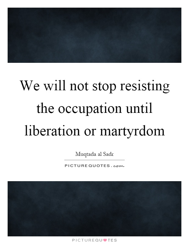 We will not stop resisting the occupation until liberation or martyrdom Picture Quote #1