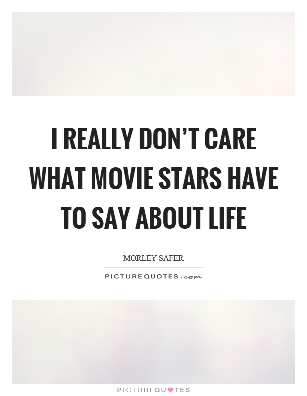 I really don't care what movie stars have to say about life Picture Quote #1