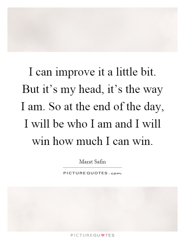 I can improve it a little bit. But it's my head, it's the way I am. So at the end of the day, I will be who I am and I will win how much I can win Picture Quote #1