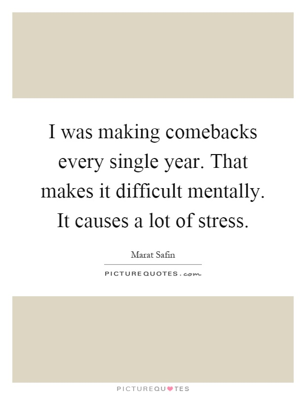 I was making comebacks every single year. That makes it difficult mentally. It causes a lot of stress Picture Quote #1