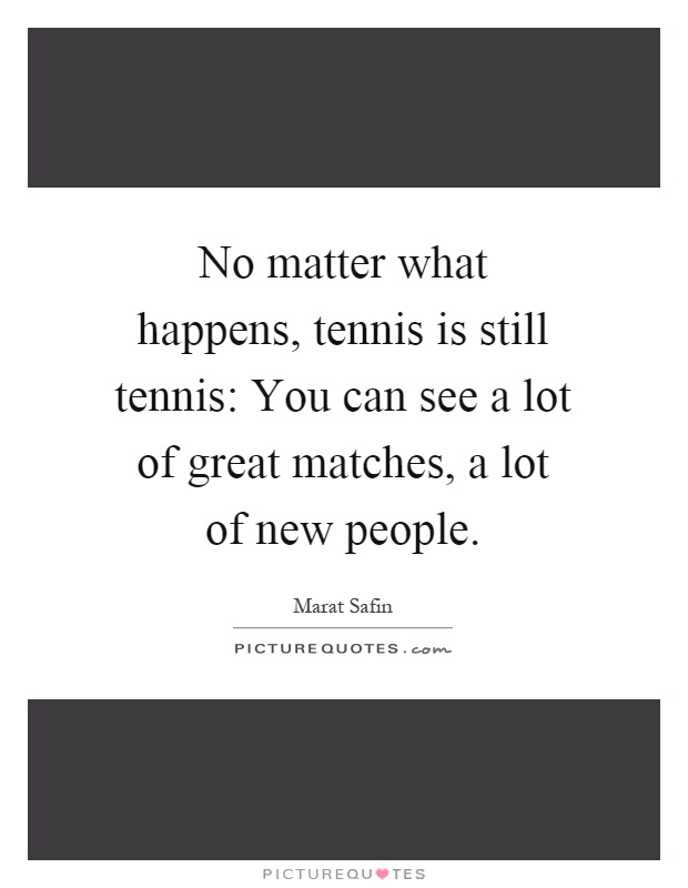 No matter what happens, tennis is still tennis: You can see a lot of great matches, a lot of new people Picture Quote #1