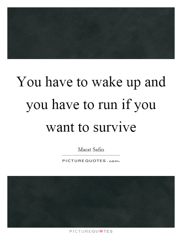 You have to wake up and you have to run if you want to survive Picture Quote #1
