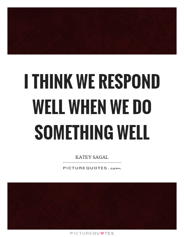 I think we respond well when we do something well Picture Quote #1