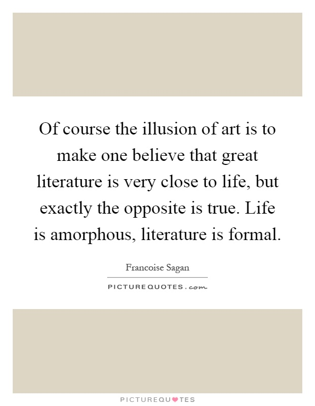 Of course the illusion of art is to make one believe that great literature is very close to life, but exactly the opposite is true. Life is amorphous, literature is formal Picture Quote #1