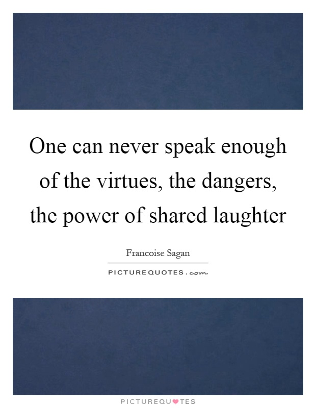One can never speak enough of the virtues, the dangers, the power of shared laughter Picture Quote #1