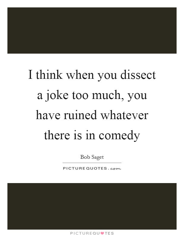 I think when you dissect a joke too much, you have ruined whatever there is in comedy Picture Quote #1