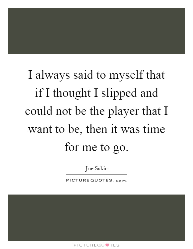 I always said to myself that if I thought I slipped and could not be the player that I want to be, then it was time for me to go Picture Quote #1