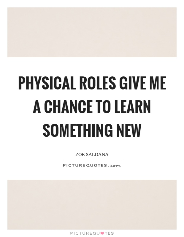 Physical roles give me a chance to learn something new Picture Quote #1