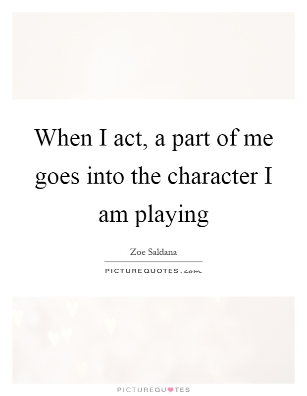 When I act, a part of me goes into the character I am playing Picture Quote #1