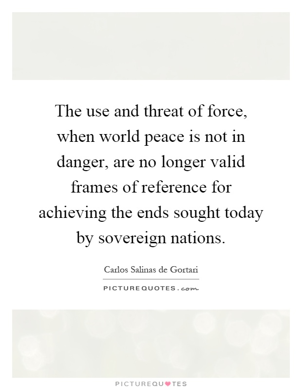 The use and threat of force, when world peace is not in danger, are no longer valid frames of reference for achieving the ends sought today by sovereign nations Picture Quote #1