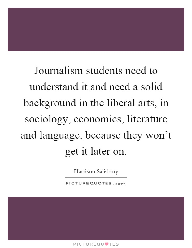 Journalism students need to understand it and need a solid background in the liberal arts, in sociology, economics, literature and language, because they won't get it later on Picture Quote #1