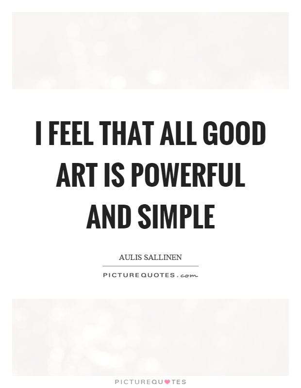 I feel that all good art is powerful and simple Picture Quote #1