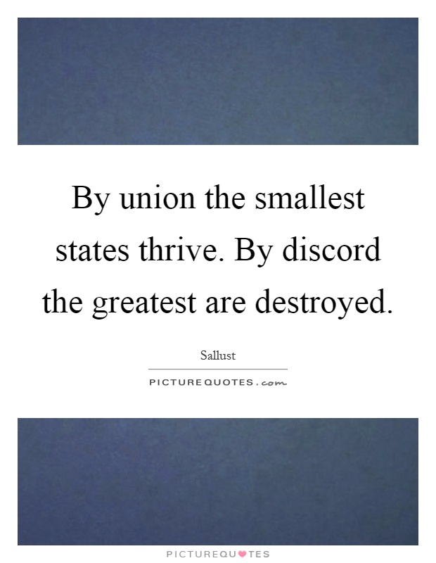 By union the smallest states thrive. By discord the greatest are destroyed Picture Quote #1