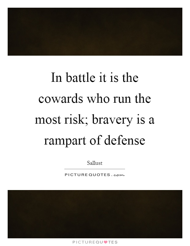 In battle it is the cowards who run the most risk; bravery is a rampart of defense Picture Quote #1