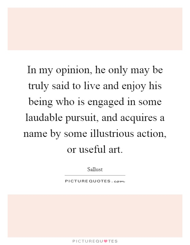 In my opinion, he only may be truly said to live and enjoy his being who is engaged in some laudable pursuit, and acquires a name by some illustrious action, or useful art Picture Quote #1