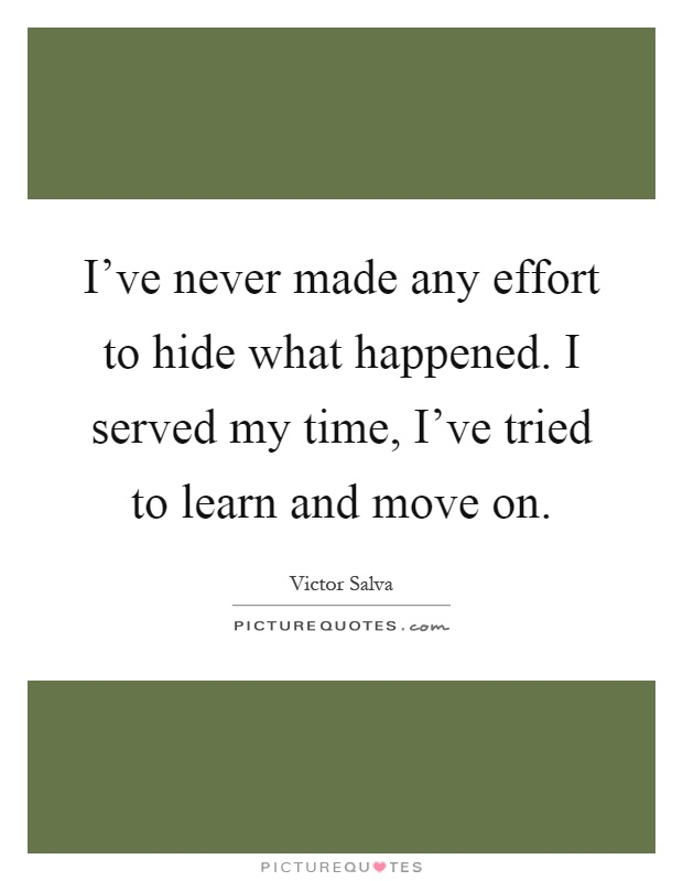 I've never made any effort to hide what happened. I served my time, I've tried to learn and move on Picture Quote #1