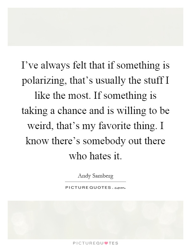 I've always felt that if something is polarizing, that's usually the stuff I like the most. If something is taking a chance and is willing to be weird, that's my favorite thing. I know there's somebody out there who hates it Picture Quote #1