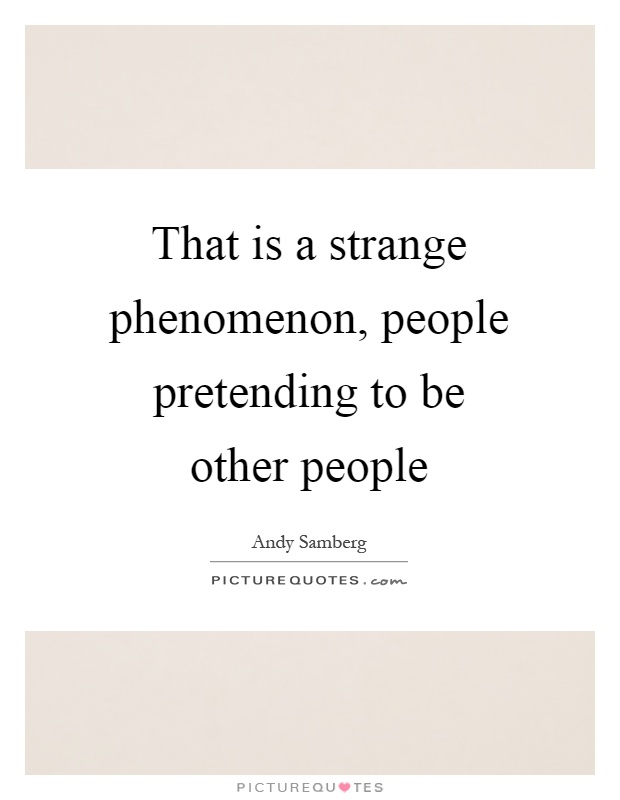 That is a strange phenomenon, people pretending to be other people Picture Quote #1
