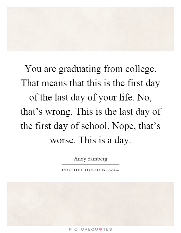 You are graduating from college. That means that this is the first day of the last day of your life. No, that's wrong. This is the last day of the first day of school. Nope, that's worse. This is a day Picture Quote #1