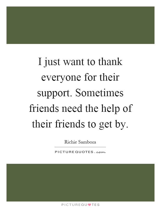 I just want to thank everyone for their support. Sometimes friends need the help of their friends to get by Picture Quote #1