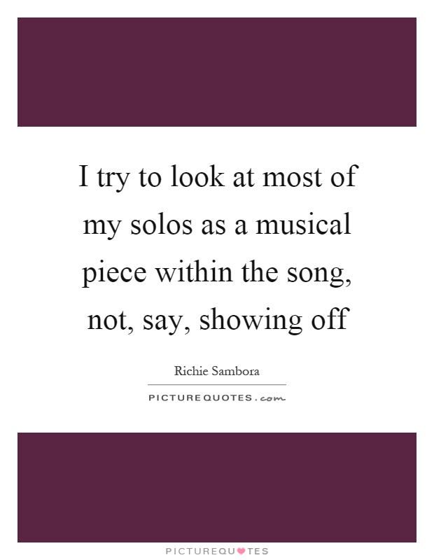 I try to look at most of my solos as a musical piece within the song, not, say, showing off Picture Quote #1