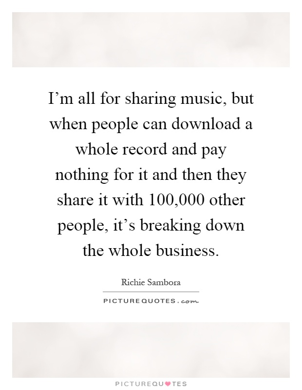 I'm all for sharing music, but when people can download a whole record and pay nothing for it and then they share it with 100,000 other people, it's breaking down the whole business Picture Quote #1