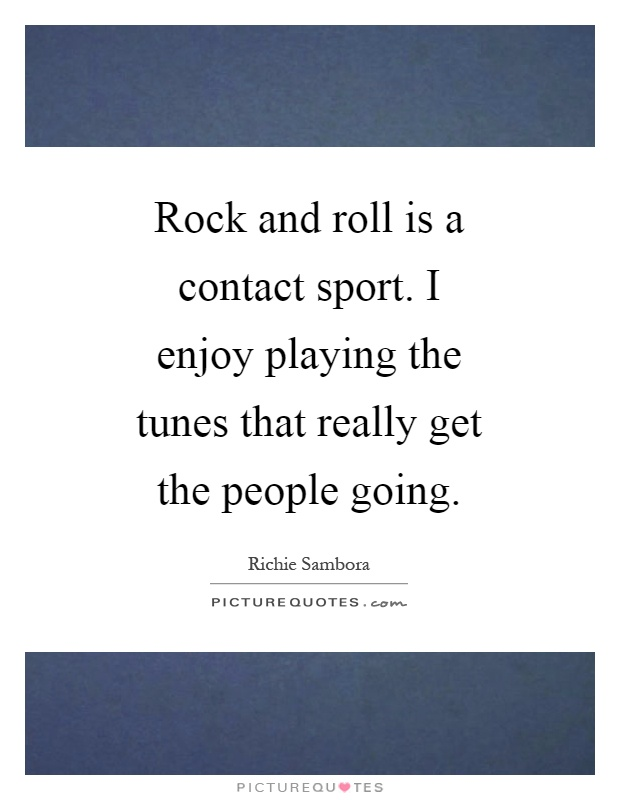 Rock and roll is a contact sport. I enjoy playing the tunes that really get the people going Picture Quote #1