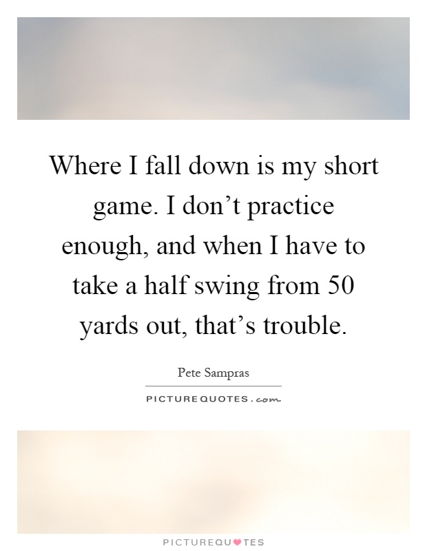 Where I fall down is my short game. I don't practice enough, and when I have to take a half swing from 50 yards out, that's trouble Picture Quote #1