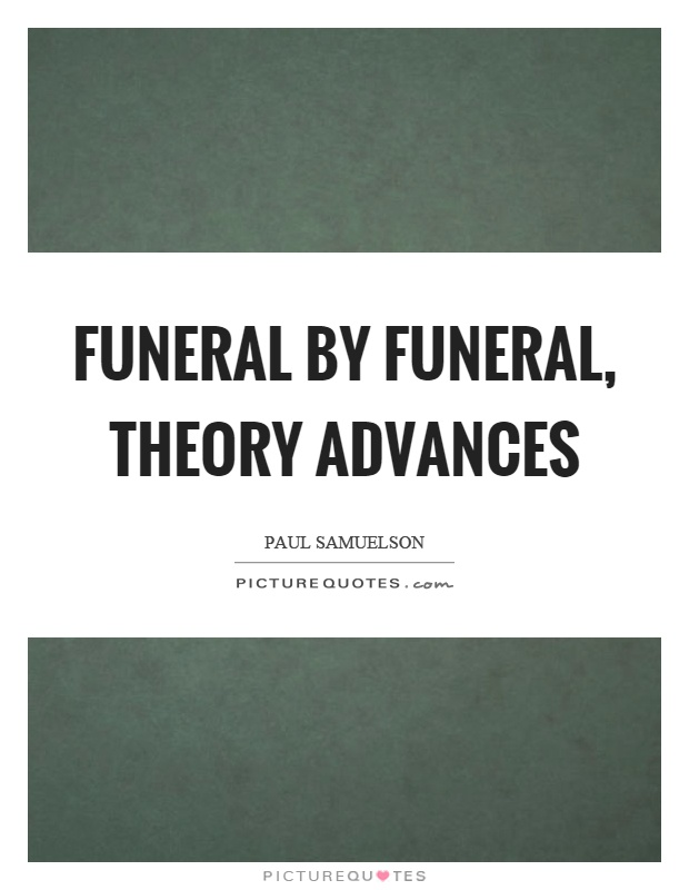Funeral by funeral, theory advances Picture Quote #1