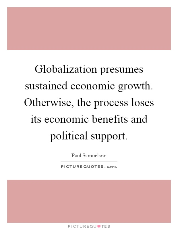 Globalization presumes sustained economic growth. Otherwise, the process loses its economic benefits and political support Picture Quote #1