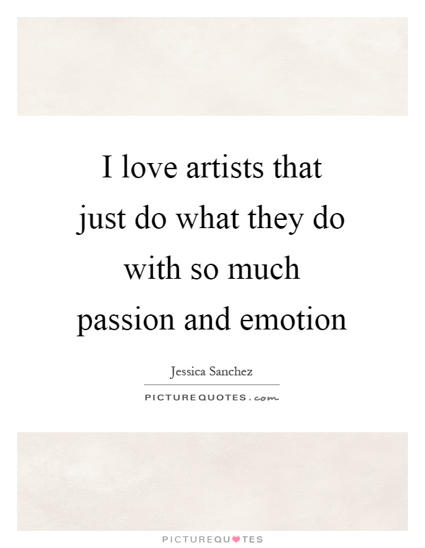 I love artists that just do what they do with so much passion and emotion Picture Quote #1