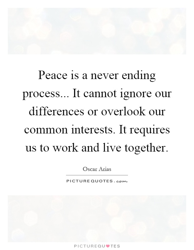 Peace is a never ending process... It cannot ignore our differences or overlook our common interests. It requires us to work and live together Picture Quote #1