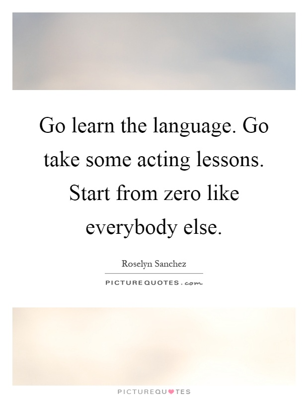 Go learn the language. Go take some acting lessons. Start from zero like everybody else Picture Quote #1
