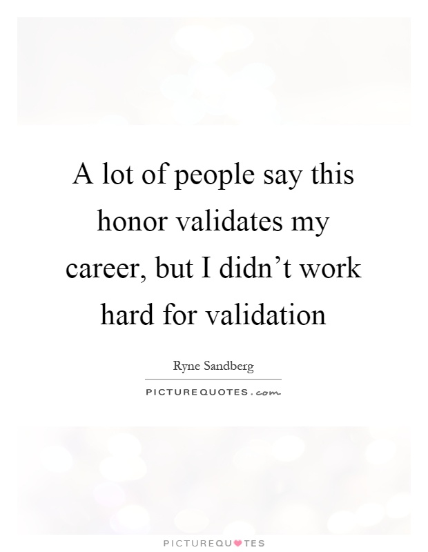 A lot of people say this honor validates my career, but I didn't work hard for validation Picture Quote #1