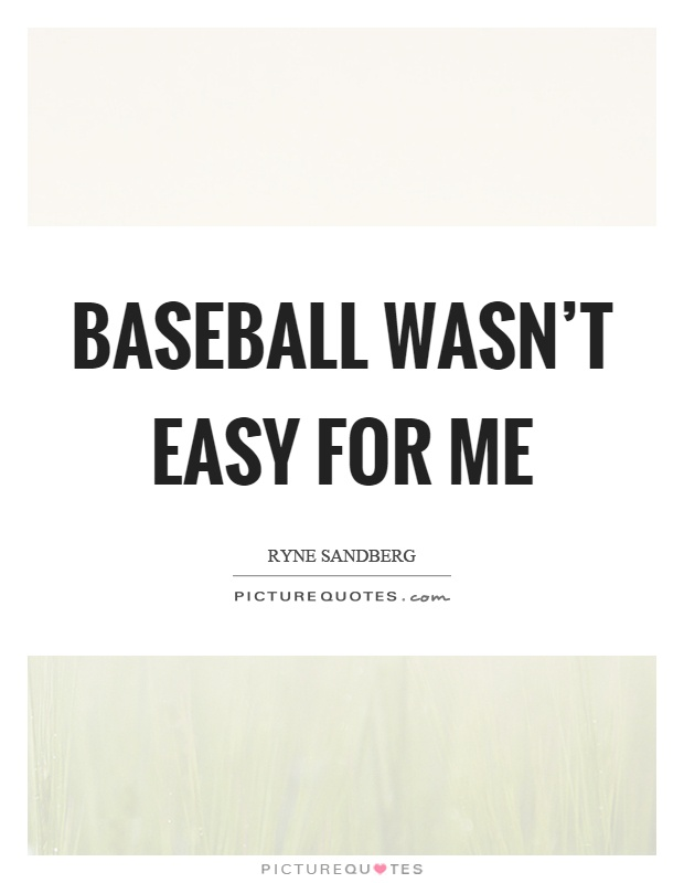 Baseball wasn't easy for me Picture Quote #1