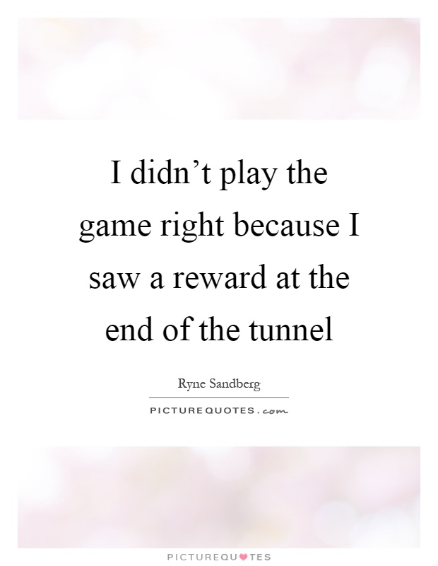 I didn't play the game right because I saw a reward at the end of the tunnel Picture Quote #1