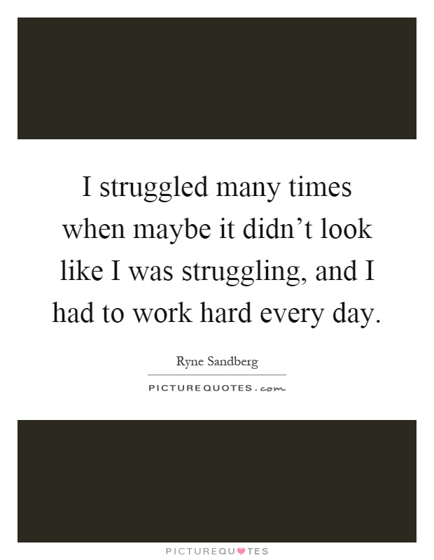 I struggled many times when maybe it didn't look like I was struggling, and I had to work hard every day Picture Quote #1