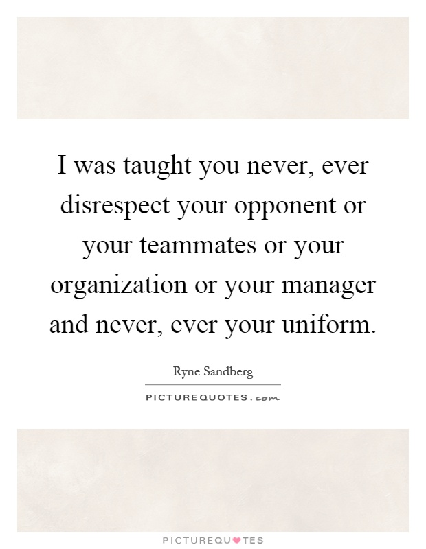 I was taught you never, ever disrespect your opponent or your teammates or your organization or your manager and never, ever your uniform Picture Quote #1