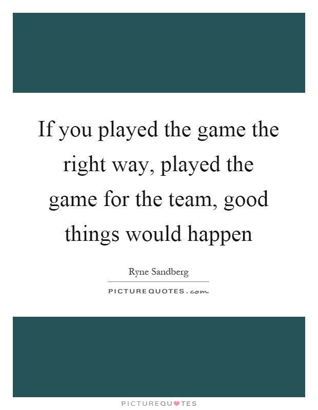 If you played the game the right way, played the game for the team, good things would happen Picture Quote #1