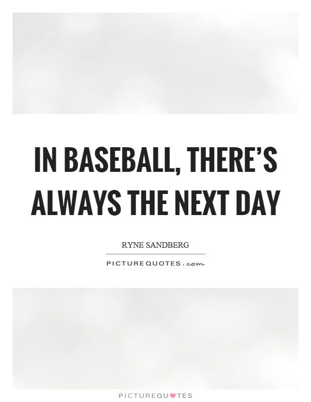 In baseball, there's always the next day Picture Quote #1