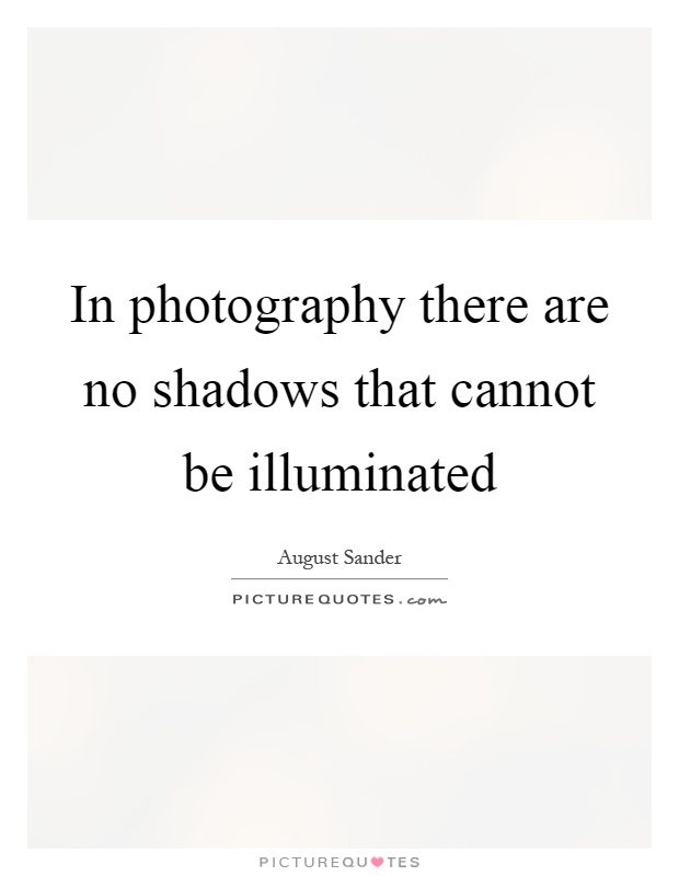 in photography there are no shadows that cannot be