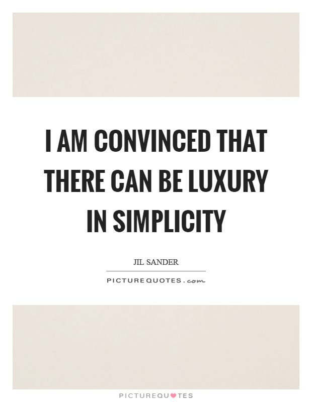 I am convinced that there can be luxury in simplicity Picture Quote #1