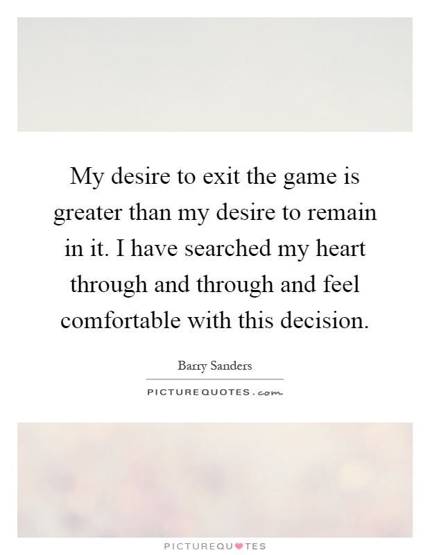 My desire to exit the game is greater than my desire to remain in it. I have searched my heart through and through and feel comfortable with this decision Picture Quote #1