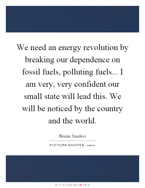 We need an energy revolution by breaking our dependence on fossil fuels, polluting fuels... I am very, very confident our small state will lead this. We will be noticed by the country and the world Picture Quote #1