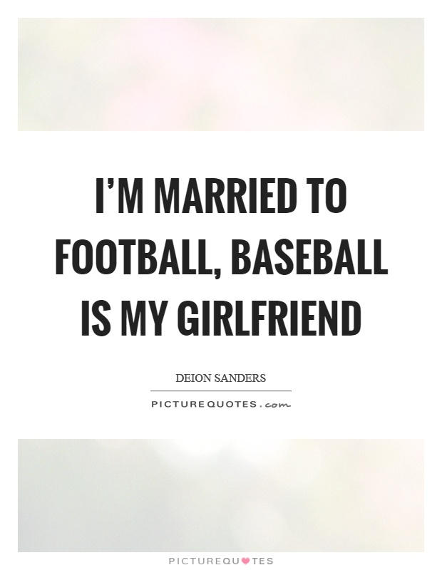 I'm married to football, baseball is my girlfriend Picture Quote #1
