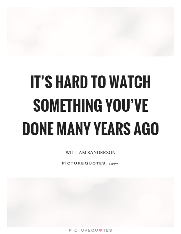 It's hard to watch something you've done many years ago Picture Quote #1
