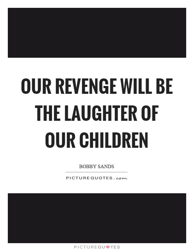 Our revenge will be the laughter of our children Picture Quote #1